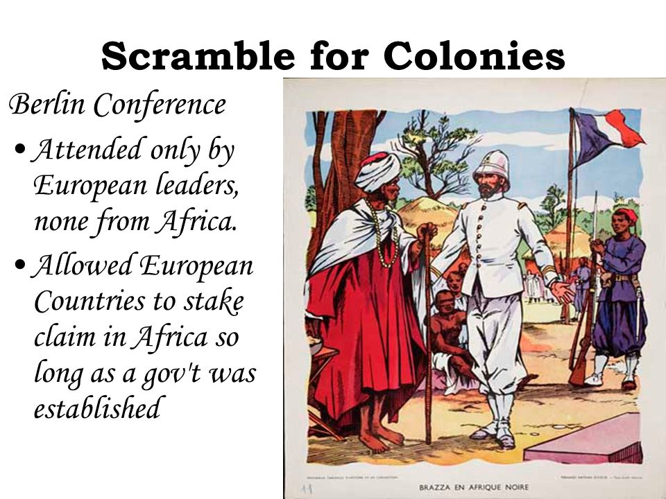 Scramble for Colonies Berlin Conference Attended only by European leaders, none from Africa. Allowed European Countries to stake claim in Africa so lo