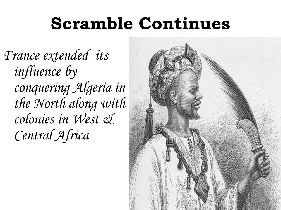 Scramble Continues France extended its influence by conquering Algeria in the North along with colonies in West & Central Africa