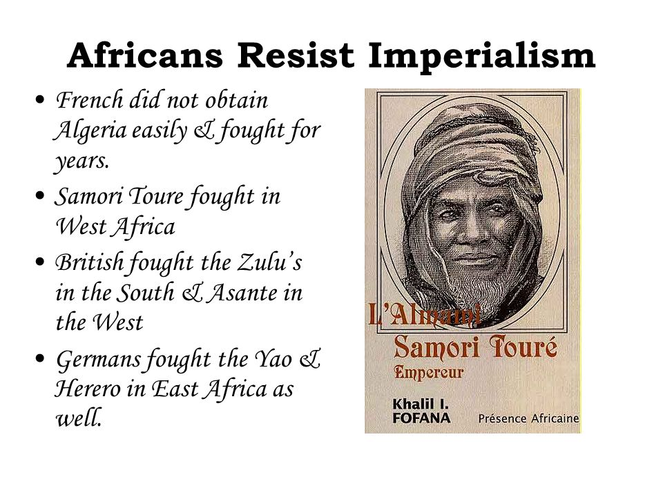 Africans Resist Imperialism French did not obtain Algeria easily & fought for years. Samori Toure fought in West Africa British fought the Zulu's in t