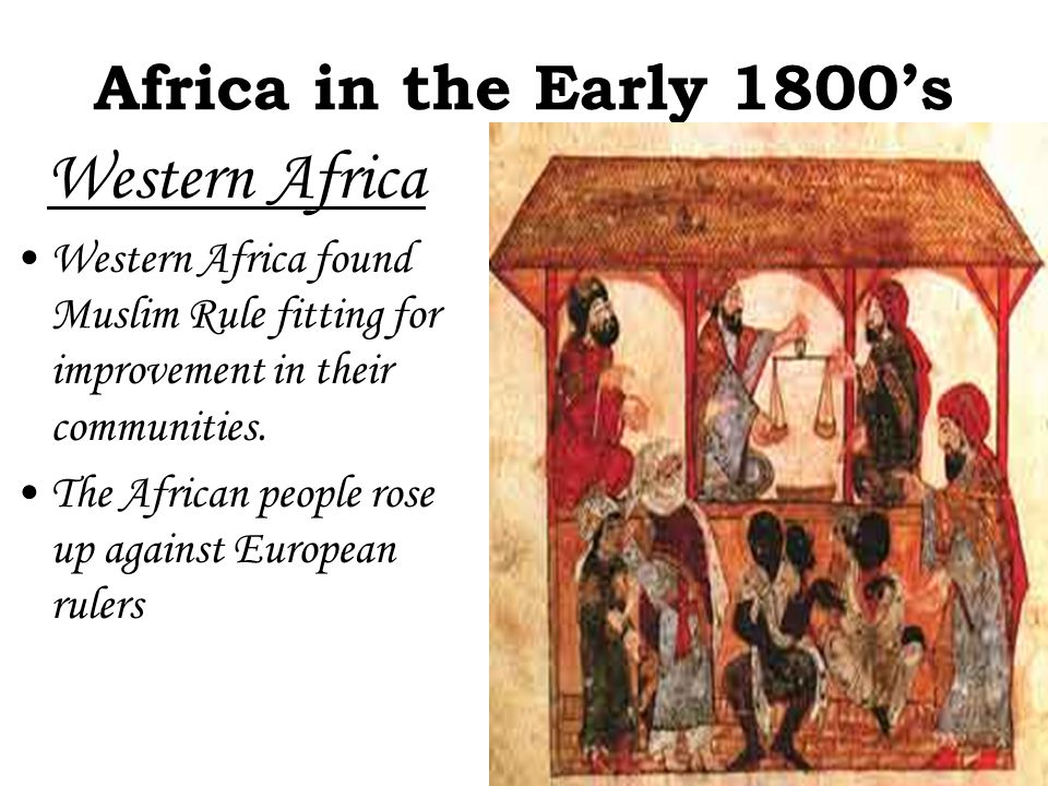 Africa in the Early 1800's Western Africa Western Africa found Muslim Rule fitting for improvement in their communities. The African people rose up ag