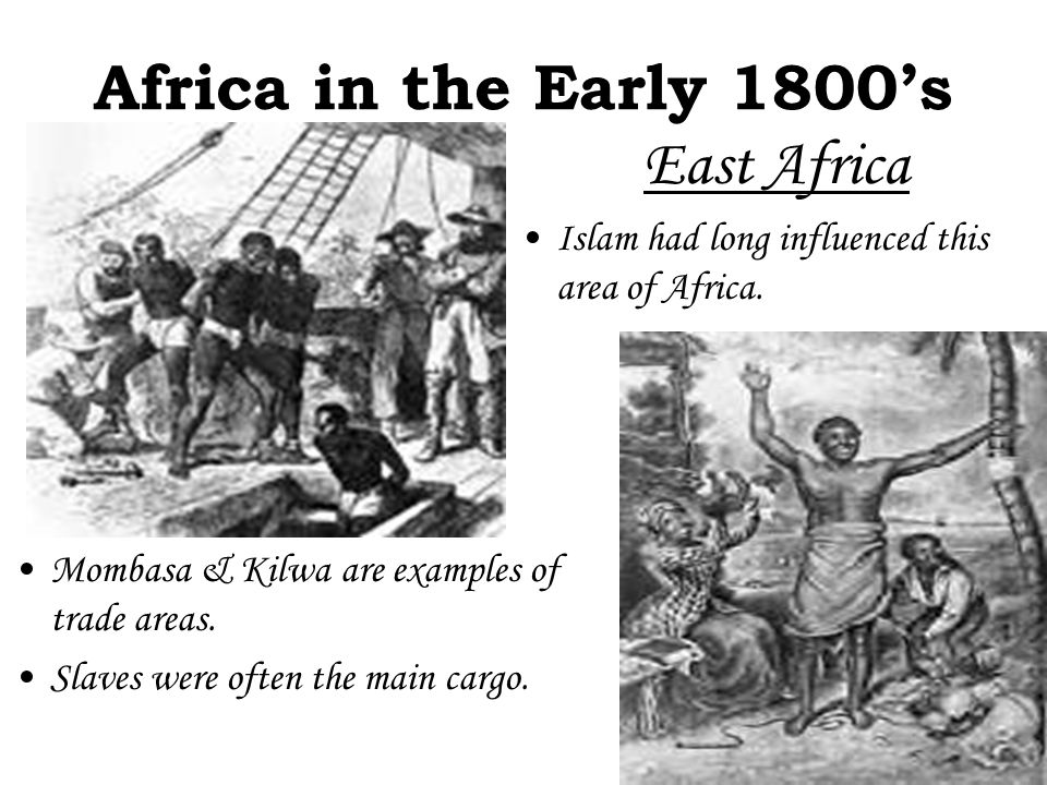 Africa in the Early 1800's Mombasa & Kilwa are examples of trade areas. Slaves were often the main cargo. East Africa Islam had long influenced this a