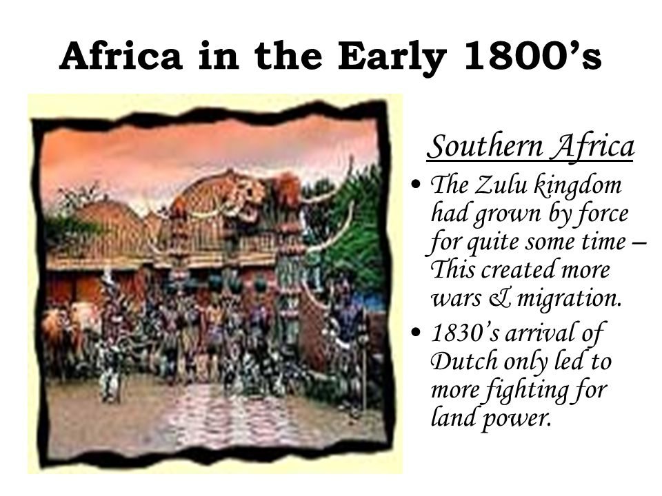 Africa in the Early 1800's Southern Africa Shaka the Zulu leader Waged wars on others Encouraged others to forget their differences & assimilate completely in Zulu culture.