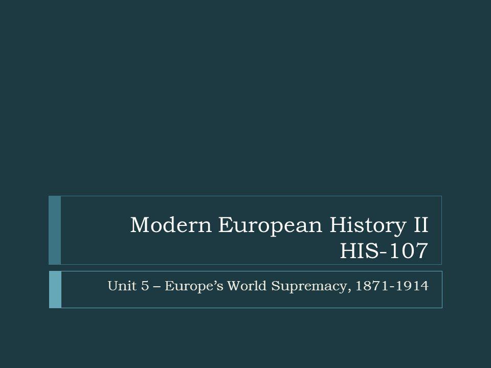 Modern European History II HIS-107 Unit 5 – Europe's World Supremacy, 1871-1914