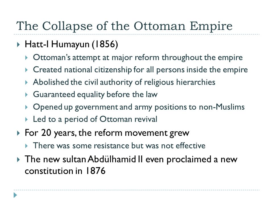 The Collapse of the Ottoman Empire  Hatt-I Humayun (1856)  Ottoman's attempt at major reform throughout the empire  Created national citizenship fo