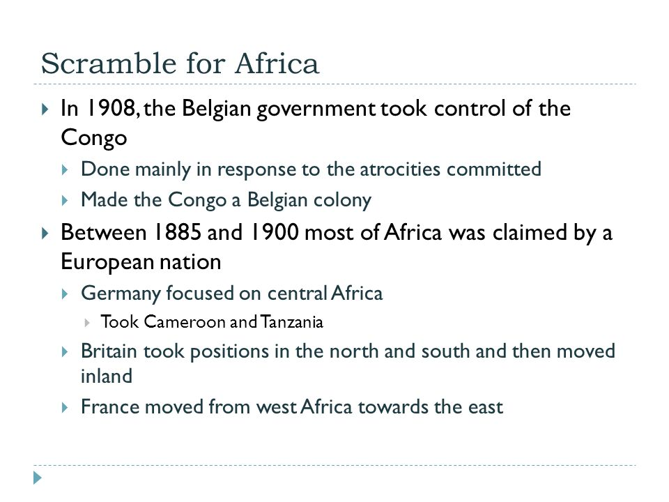 Scramble for Africa  In 1908, the Belgian government took control of the Congo  Done mainly in response to the atrocities committed  Made the Congo