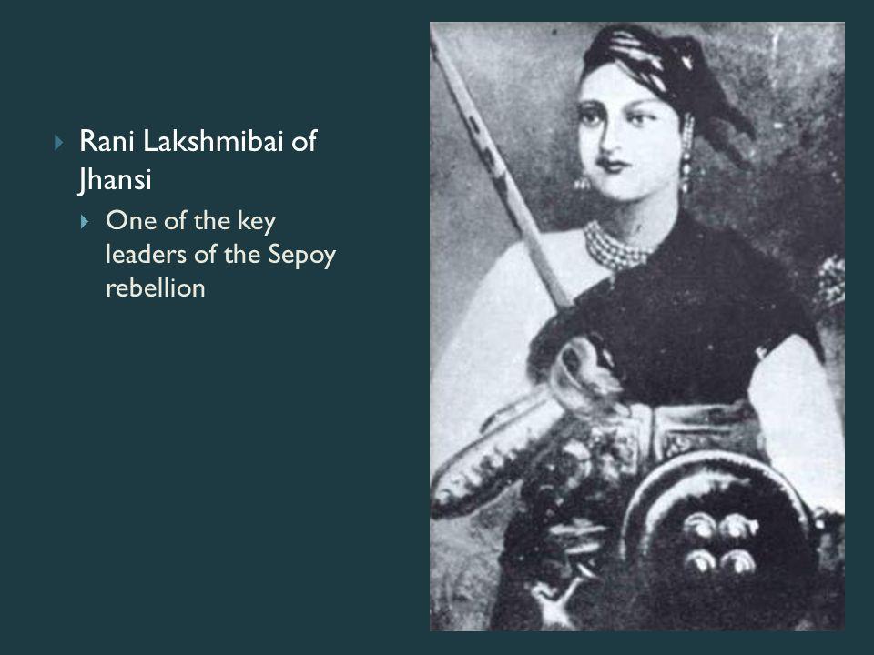  Rani Lakshmibai of Jhansi  One of the key leaders of the Sepoy rebellion