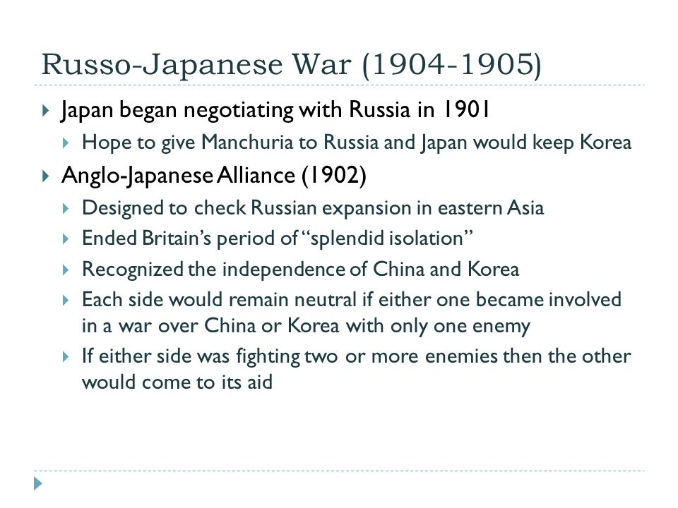 Russo-Japanese War (1904-1905)  Japan began negotiating with Russia in 1901  Hope to give Manchuria to Russia and Japan would keep Korea  Anglo-Jap