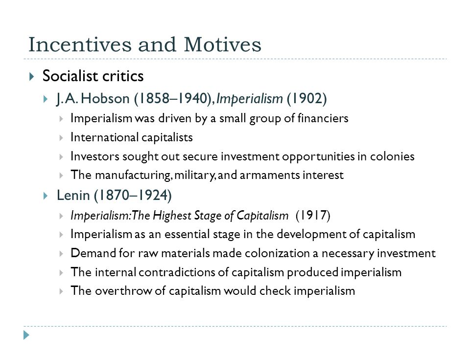 Incentives and Motives  Socialist critics  J. A. Hobson (1858–1940), Imperialism (1902)  Imperialism was driven by a small group of financiers  In