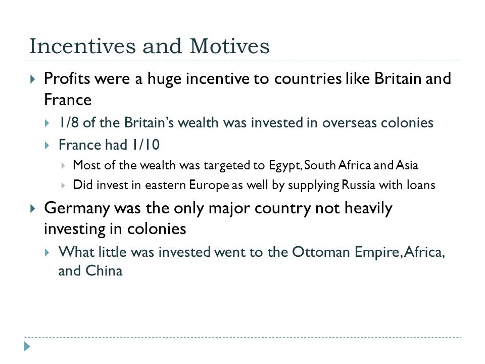 Incentives and Motives  Profits were a huge incentive to countries like Britain and France  1/8 of the Britain's wealth was invested in overseas col