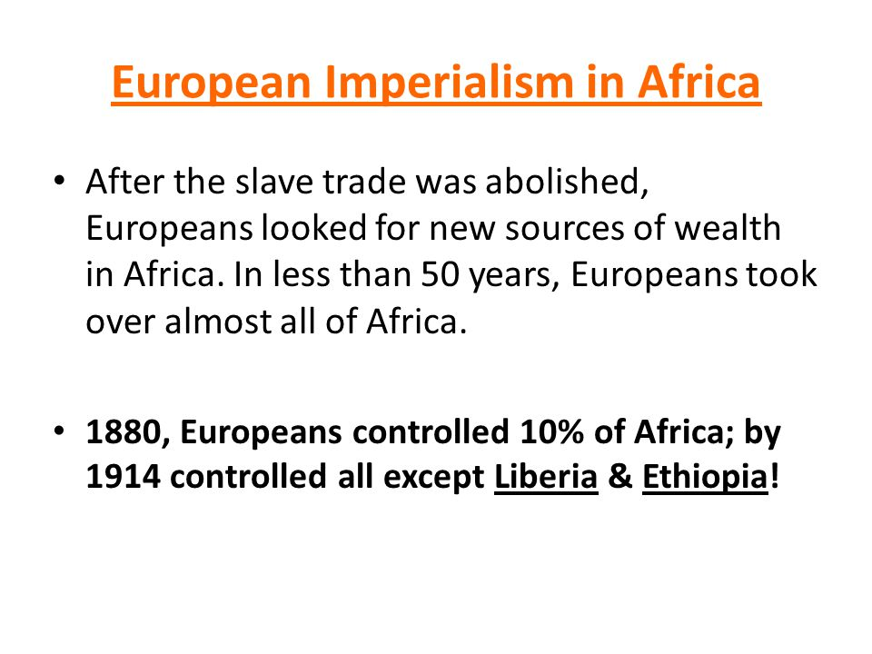 European Imperialism in Africa After the slave trade was abolished, Europeans looked for new sources of wealth in Africa.
