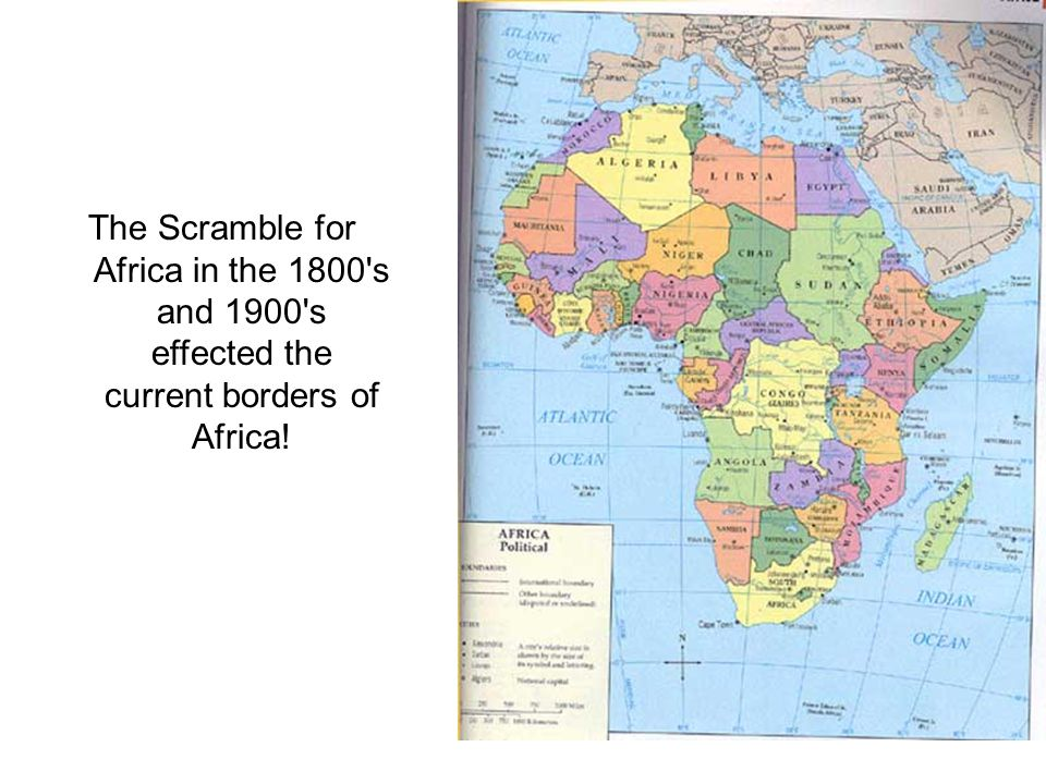 Compare MAP 2 PARTITION OF AFRICA (remember: scroll to the bottom of the page) with the map of Africa from 1997 1.How did the Scramble for Africa in the 1800 s and 1900 s effect the current borders of Africa.
