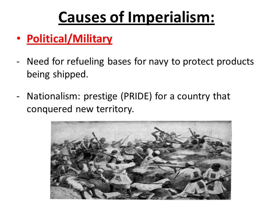 Causes of Imperialism: Political/Military -Need for refueling bases for navy to protect products being shipped.