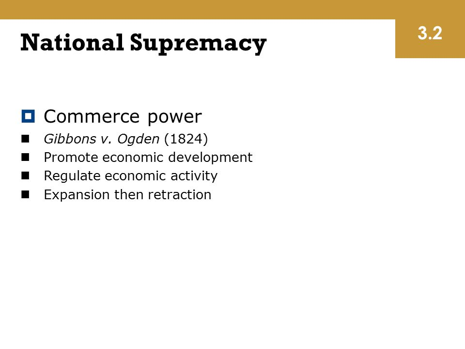 National Supremacy  Commerce power Gibbons v. Ogden (1824) Promote economic development Regulate economic activity Expansion then retraction 3.2