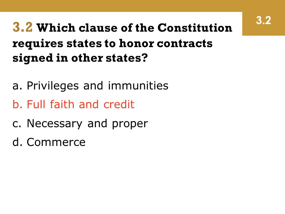 a.Privileges and immunities b.Full faith and credit c.Necessary and proper d.Commerce 3.2 3.2 Which clause of the Constitution requires states to hono