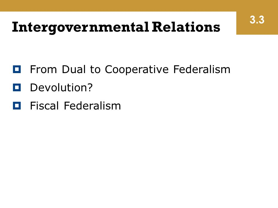 Intergovernmental Relations  From Dual to Cooperative Federalism  Devolution?  Fiscal Federalism 3.3