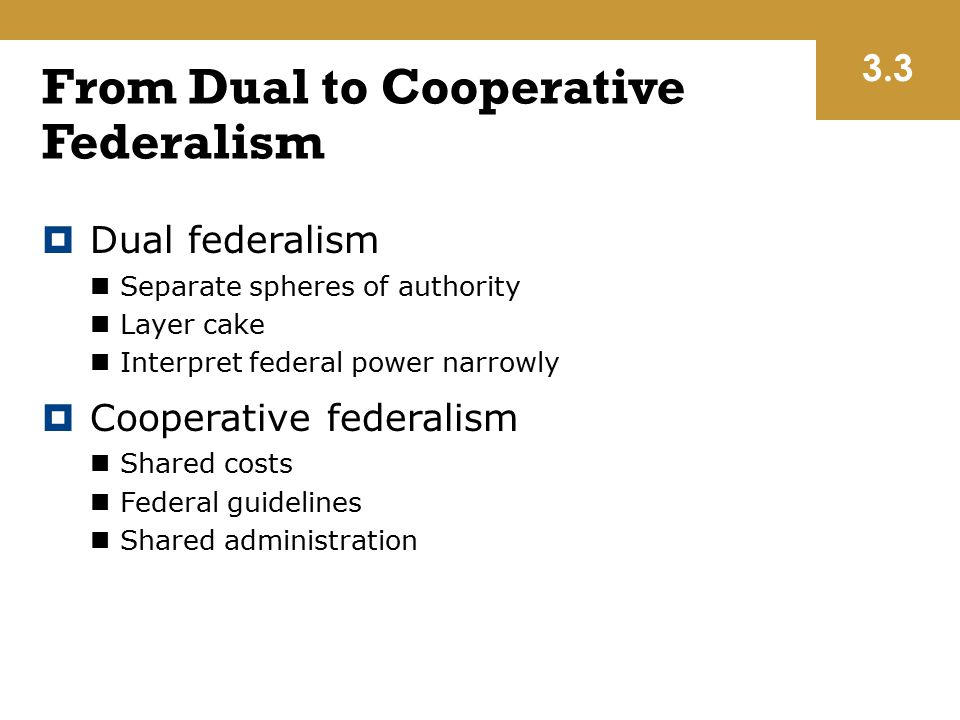 From Dual to Cooperative Federalism  Dual federalism Separate spheres of authority Layer cake Interpret federal power narrowly  Cooperative federali