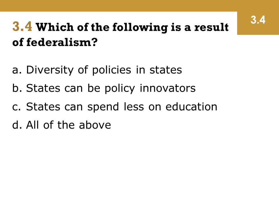 a.Diversity of policies in states b.States can be policy innovators c.States can spend less on education d.All of the above 3.4 Which of the following