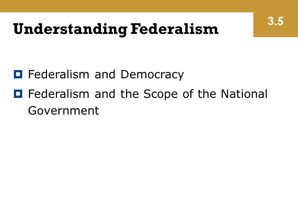 Understanding Federalism  Federalism and Democracy  Federalism and the Scope of the National Government 3.5