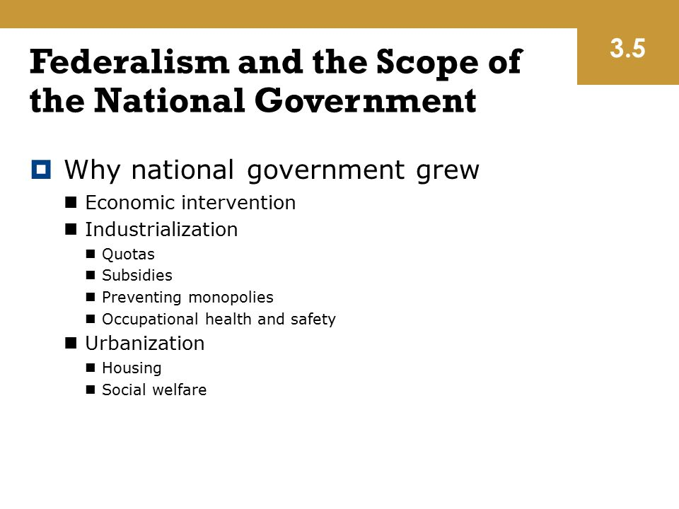 Federalism and the Scope of the National Government  Why national government grew Economic intervention Industrialization Quotas Subsidies Preventing