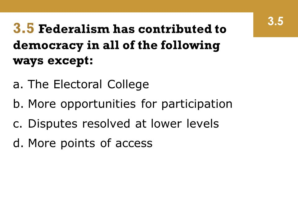3.5 Federalism has contributed to democracy in all of the following ways except: a.The Electoral College b.More opportunities for participation c.Disp