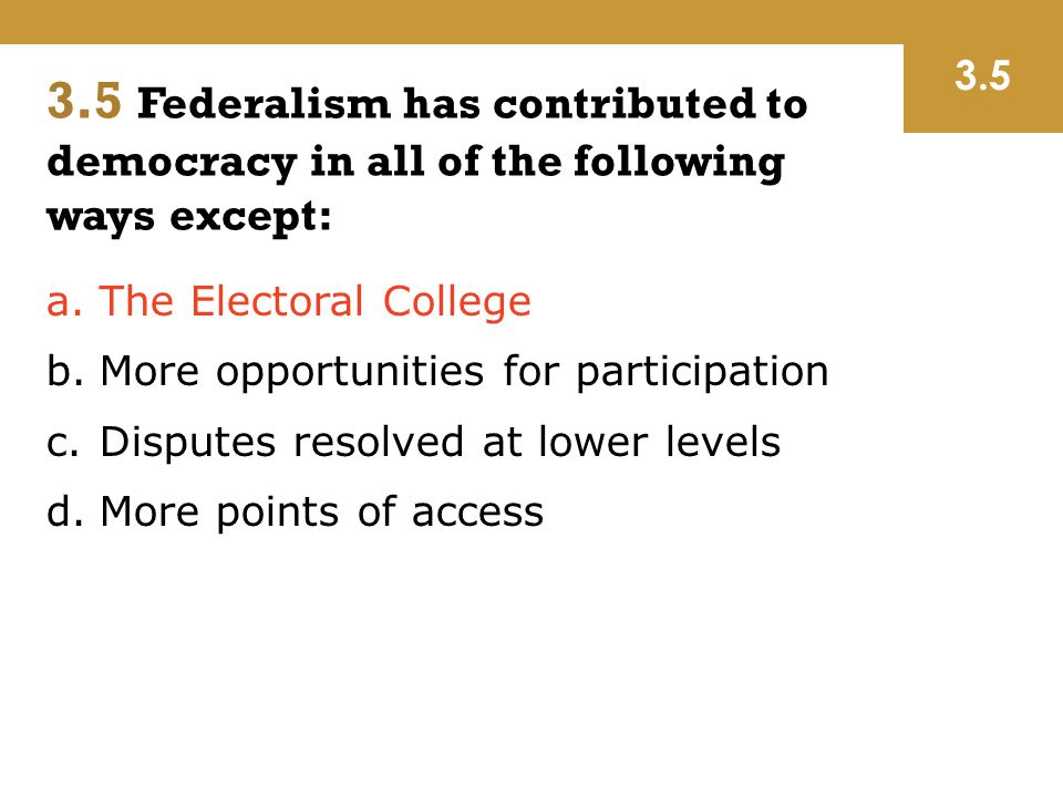 a.The Electoral College b.More opportunities for participation c.Disputes resolved at lower levels d.More points of access 3.5 3.5 Federalism has cont