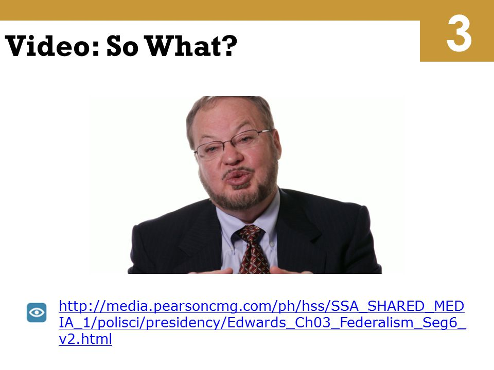 Video: So What? http://media.pearsoncmg.com/ph/hss/SSA_SHARED_MED IA_1/polisci/presidency/Edwards_Ch03_Federalism_Seg6_ v2.html 3