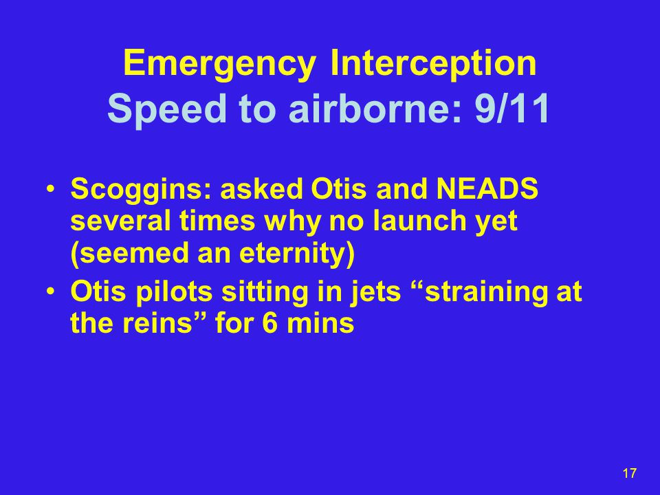 17 Emergency Interception Speed to airborne: 9/11 Scoggins: asked Otis and NEADS several times why no launch yet (seemed an eternity) Otis pilots sitting in jets straining at the reins for 6 mins