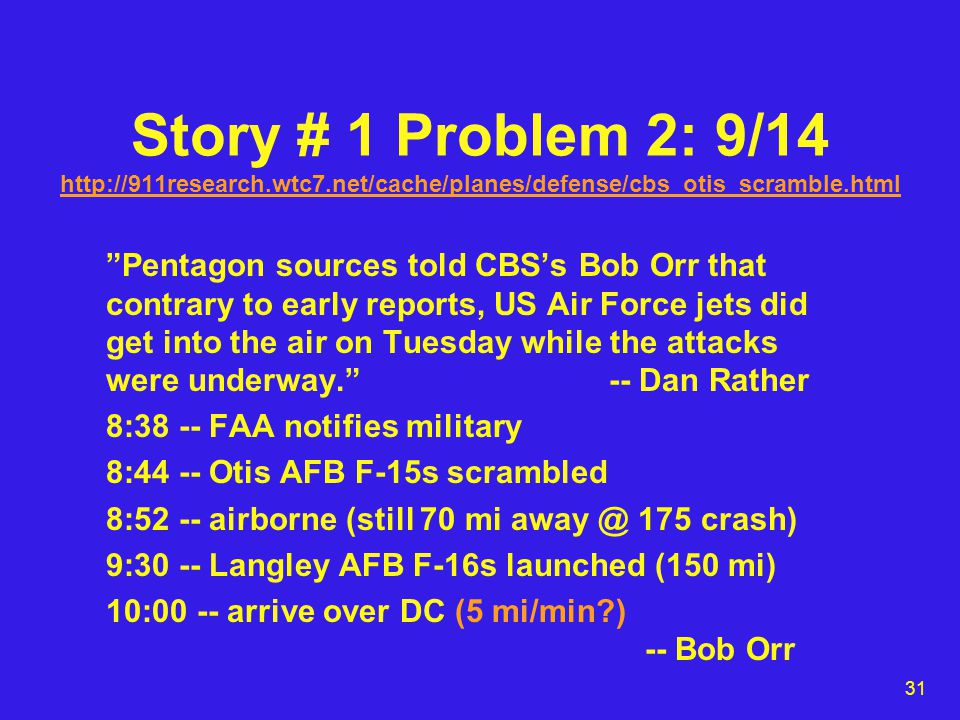 31 Story # 1 Problem 2: 9/14 http://911research.wtc7.net/cache/planes/defense/cbs_otis_scramble.html http://911research.wtc7.net/cache/planes/defense/cbs_otis_scramble.html Pentagon sources told CBS's Bob Orr that contrary to early reports, US Air Force jets did get into the air on Tuesday while the attacks were underway. -- Dan Rather 8:38 -- FAA notifies military 8:44 -- Otis AFB F-15s scrambled 8:52 -- airborne (still 70 mi away @ 175 crash) 9:30 -- Langley AFB F-16s launched (150 mi) 10:00 -- arrive over DC (5 mi/min ) -- Bob Orr
