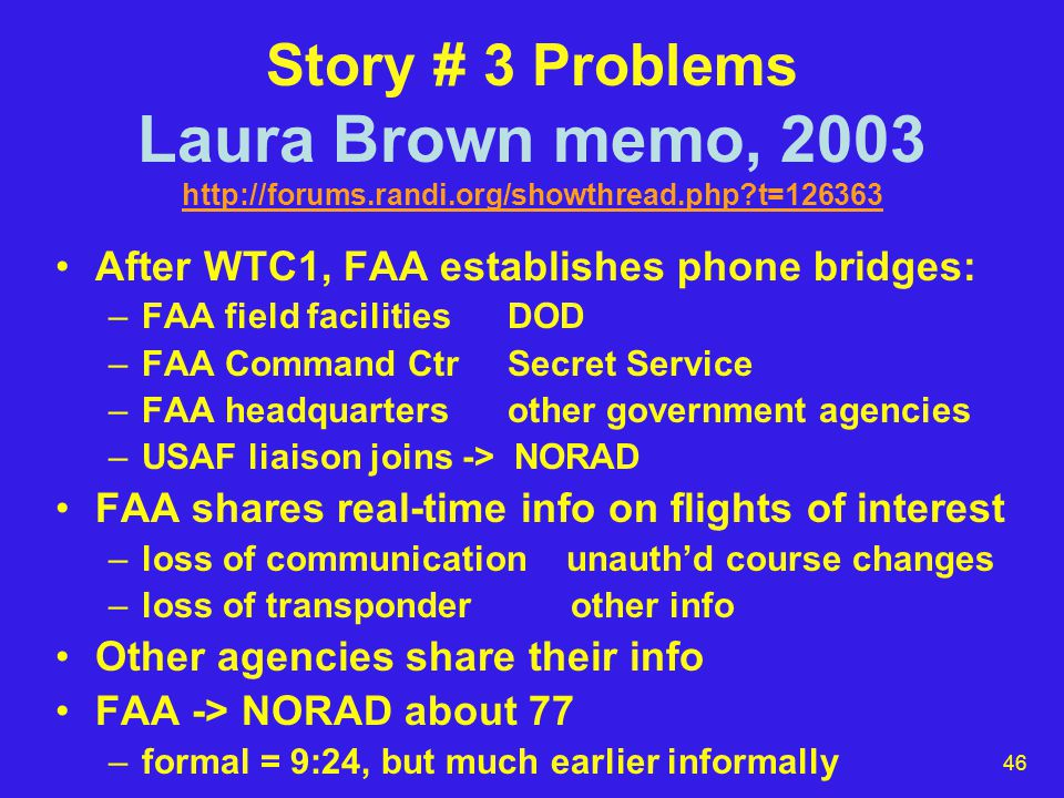 46 Story # 3 Problems Laura Brown memo, 2003 http://forums.randi.org/showthread.php t=126363 http://forums.randi.org/showthread.php t=126363 After WTC1, FAA establishes phone bridges: –FAA field facilities DOD –FAA Command Ctr Secret Service –FAA headquarters other government agencies –USAF liaison joins -> NORAD FAA shares real-time info on flights of interest –loss of communication unauth'd course changes –loss of transponder other info Other agencies share their info FAA -> NORAD about 77 –formal = 9:24, but much earlier informally