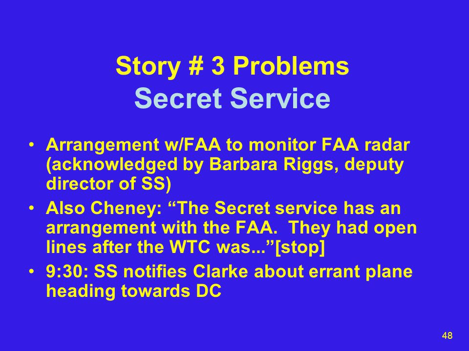 48 Story # 3 Problems Secret Service Arrangement w/FAA to monitor FAA radar (acknowledged by Barbara Riggs, deputy director of SS) Also Cheney: The Secret service has an arrangement with the FAA.