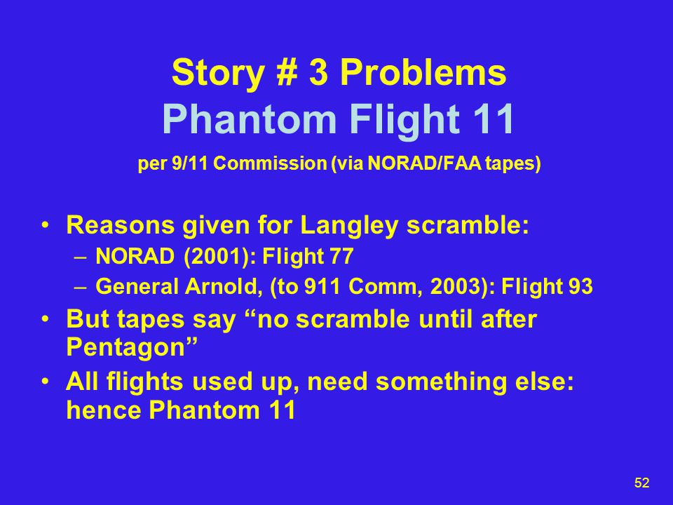 52 Story # 3 Problems Phantom Flight 11 per 9/11 Commission (via NORAD/FAA tapes) Reasons given for Langley scramble: –NORAD (2001): Flight 77 –General Arnold, (to 911 Comm, 2003): Flight 93 But tapes say no scramble until after Pentagon All flights used up, need something else: hence Phantom 11