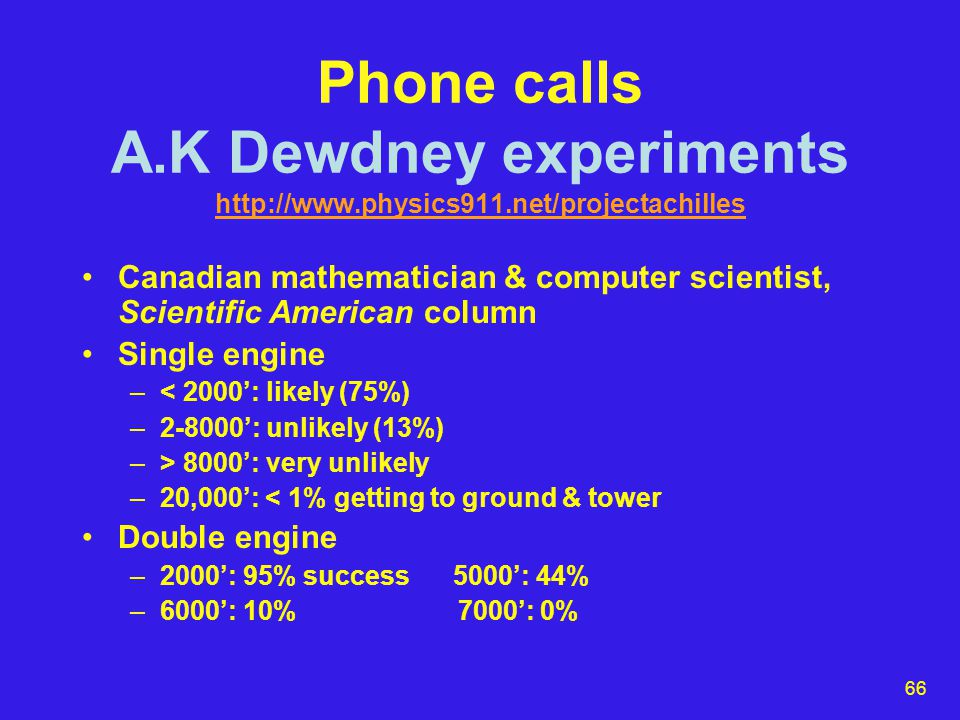 66 Phone calls A.K Dewdney experiments http://www.physics911.net/projectachilles http://www.physics911.net/projectachilles Canadian mathematician & computer scientist, Scientific American column Single engine –< 2000': likely (75%) –2-8000': unlikely (13%) –> 8000': very unlikely –20,000': < 1% getting to ground & tower Double engine –2000': 95% success 5000': 44% –6000': 10% 7000': 0%
