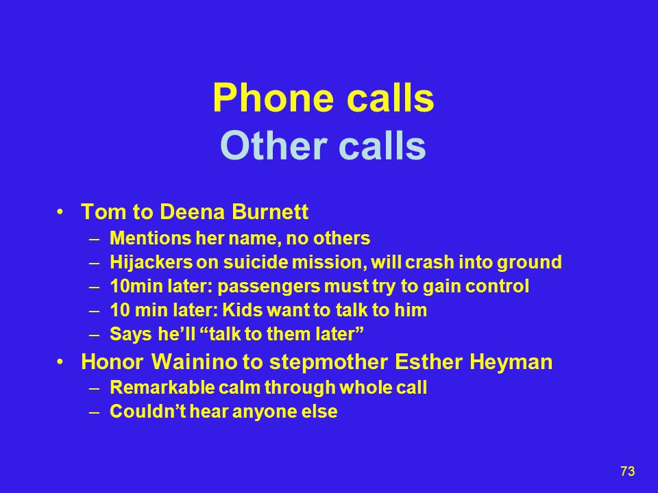 73 Phone calls Other calls Tom to Deena Burnett –Mentions her name, no others –Hijackers on suicide mission, will crash into ground –10min later: passengers must try to gain control –10 min later: Kids want to talk to him –Says he'll talk to them later Honor Wainino to stepmother Esther Heyman –Remarkable calm through whole call –Couldn't hear anyone else