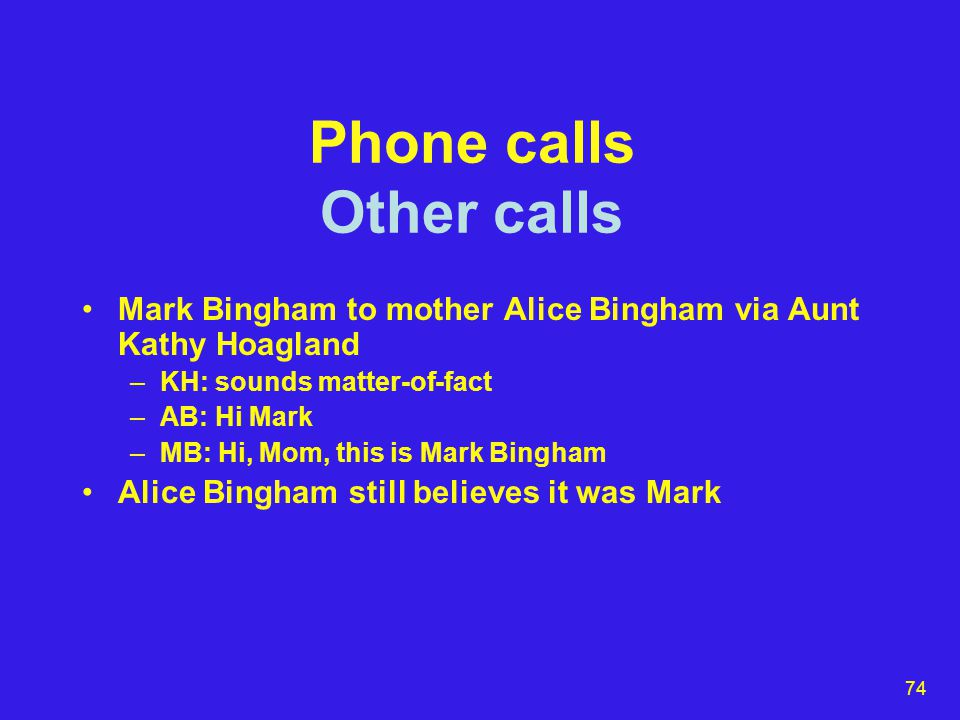 74 Phone calls Other calls Mark Bingham to mother Alice Bingham via Aunt Kathy Hoagland –KH: sounds matter-of-fact –AB: Hi Mark –MB: Hi, Mom, this is Mark Bingham Alice Bingham still believes it was Mark