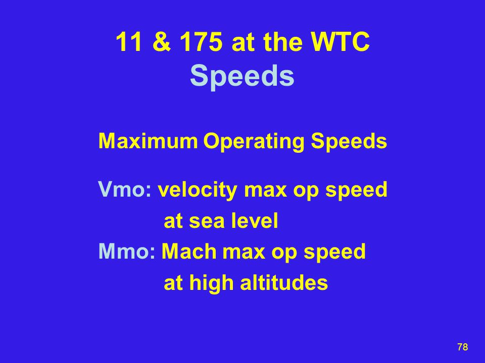 78 11 & 175 at the WTC Speeds Maximum Operating Speeds Vmo: velocity max op speed at sea level Mmo: Mach max op speed at high altitudes