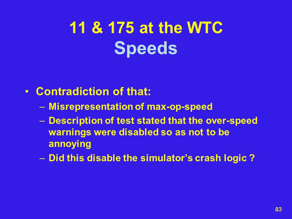 83 11 & 175 at the WTC Speeds Contradiction of that: –Misrepresentation of max-op-speed –Description of test stated that the over-speed warnings were disabled so as not to be annoying –Did this disable the simulator's crash logic