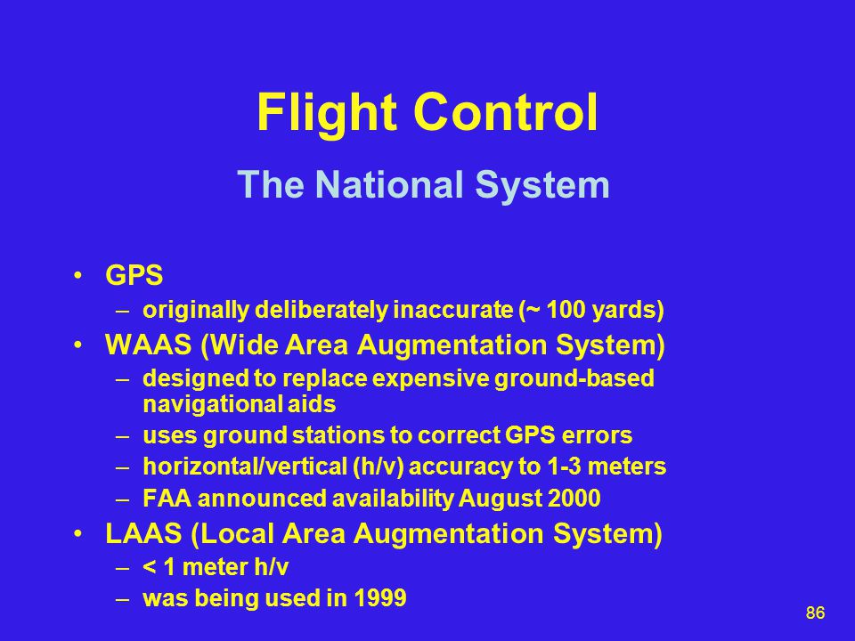 86 Flight Control GPS –originally deliberately inaccurate (~ 100 yards) WAAS (Wide Area Augmentation System) –designed to replace expensive ground-based navigational aids –uses ground stations to correct GPS errors –horizontal/vertical (h/v) accuracy to 1-3 meters –FAA announced availability August 2000 LAAS (Local Area Augmentation System) –< 1 meter h/v –was being used in 1999 The National System