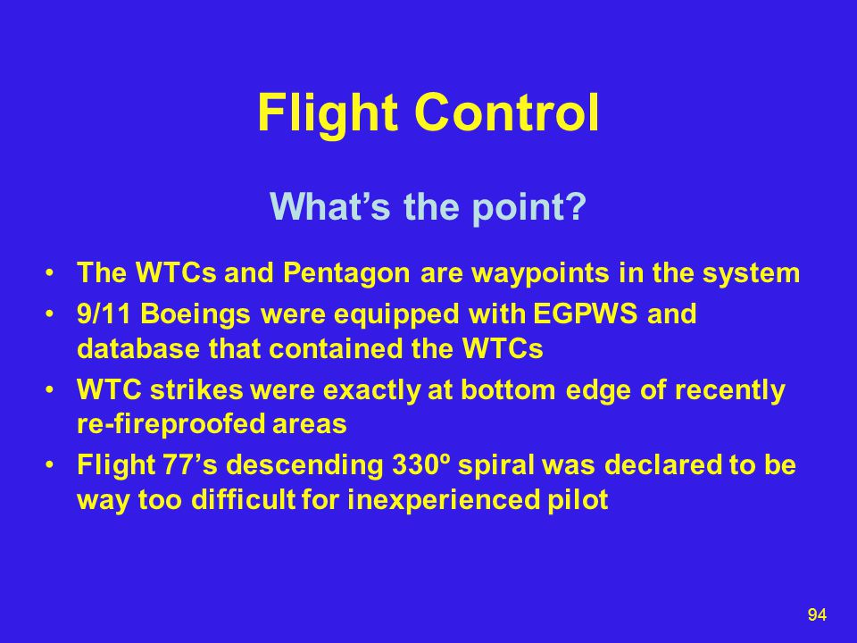 94 Flight Control The WTCs and Pentagon are waypoints in the system 9/11 Boeings were equipped with EGPWS and database that contained the WTCs WTC strikes were exactly at bottom edge of recently re-fireproofed areas Flight 77's descending 330º spiral was declared to be way too difficult for inexperienced pilot What's the point