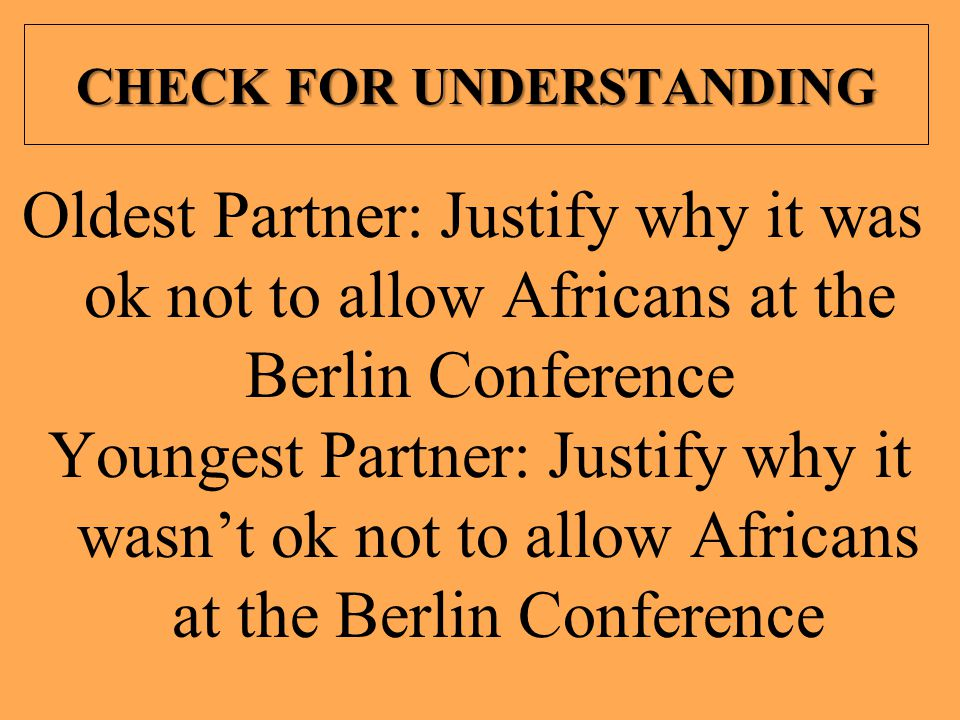 CHECK FOR UNDERSTANDING Oldest Partner: Justify why it was ok not to allow Africans at the Berlin Conference Youngest Partner: Justify why it wasn't o