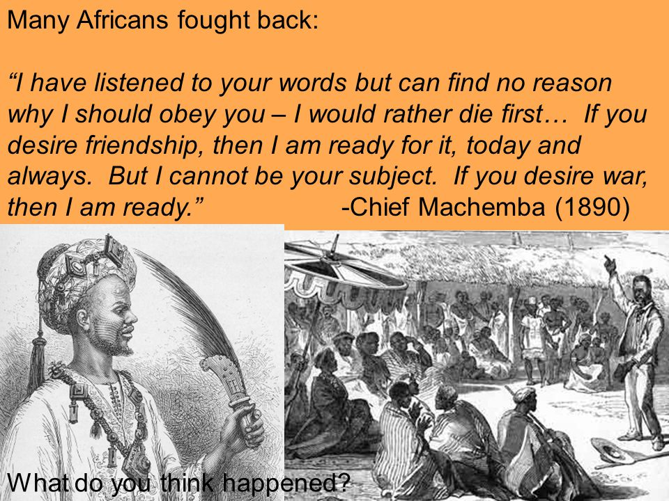 Many Africans fought back: I have listened to your words but can find no reason why I should obey you – I would rather die first… If you desire friendship, then I am ready for it, today and always.