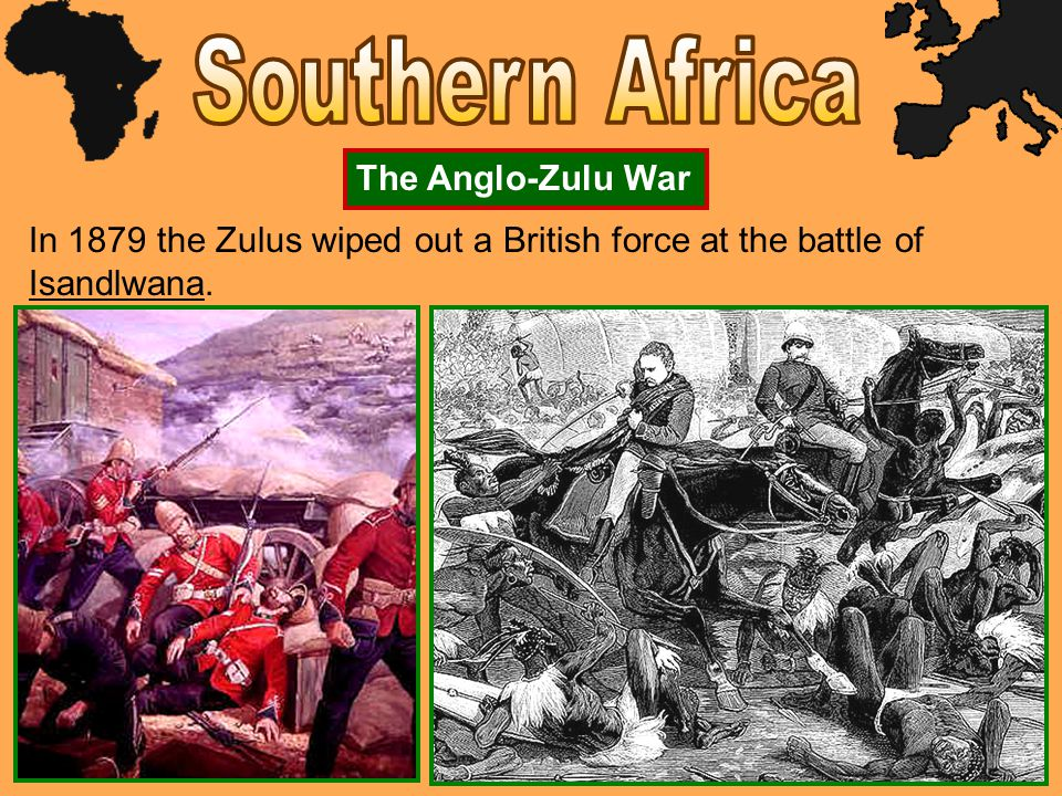 The Anglo-Zulu War In 1879 the Zulus wiped out a British force at the battle of Isandlwana.