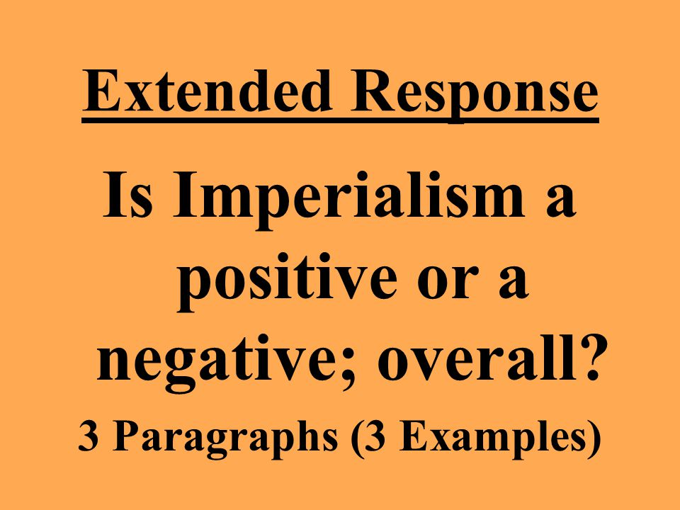Extended Response Is Imperialism a positive or a negative; overall 3 Paragraphs (3 Examples)