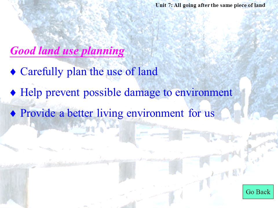Unit 7: All going after the same piece of land  Carefully plan the use of land  Help prevent possible damage to environment  Provide a better living environment for us Good land use planning Go Back