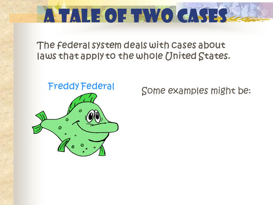 A Tale of Two Cases Freddy Federal Some examples might be: The federal system deals with cases about laws that apply to the whole United States.