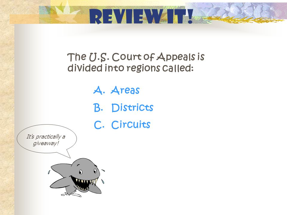 Review It! The U.S. Court of Appeals is divided into regions called: It's practically a giveaway! A. Areas B. Districts C. Circuits