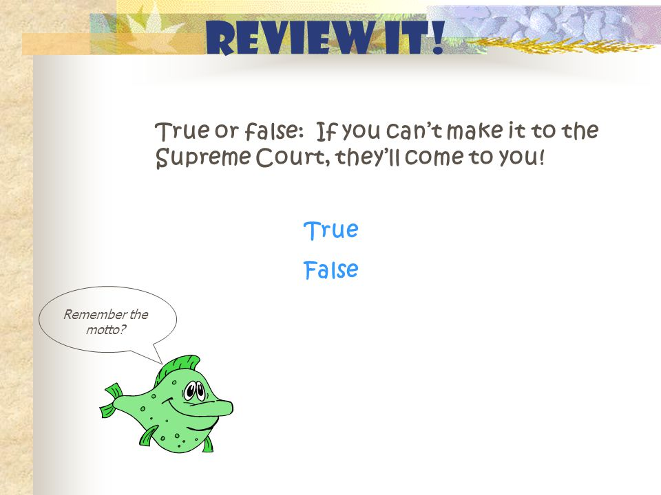 Review It! True or false: If you can't make it to the Supreme Court, they'll come to you! Remember the motto? True False