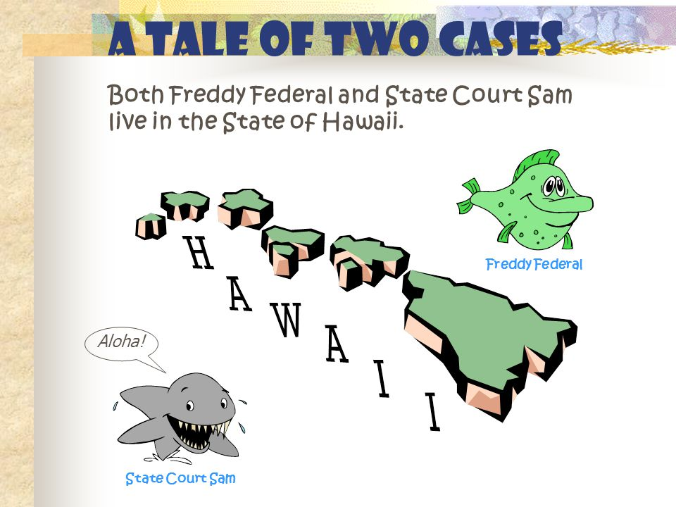 A Tale of Two Cases Both Freddy Federal and State Court Sam live in the State of Hawaii.