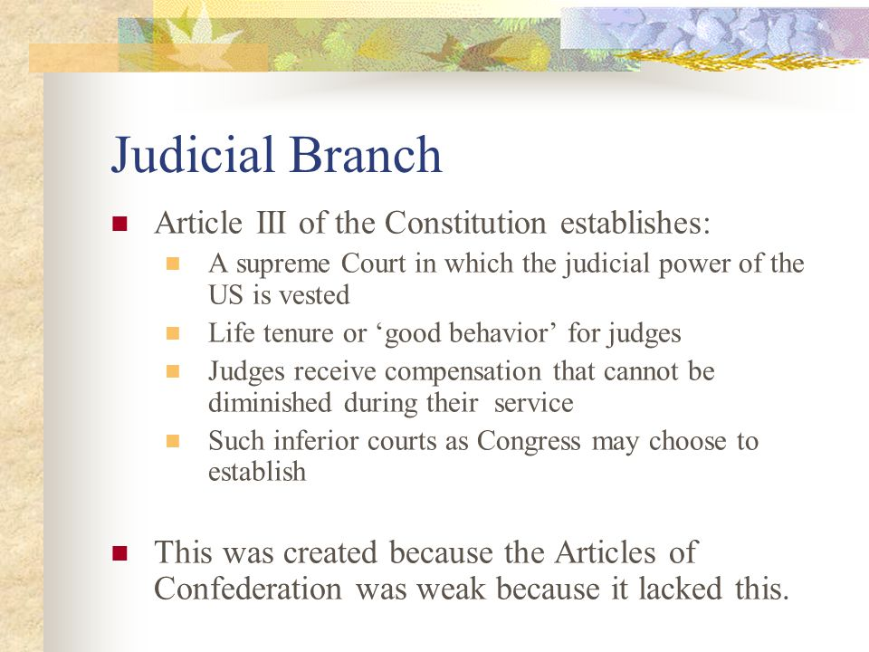 Judicial Branch Article III of the Constitution establishes: A supreme Court in which the judicial power of the US is vested Life tenure or 'good behavior' for judges Judges receive compensation that cannot be diminished during their service Such inferior courts as Congress may choose to establish This was created because the Articles of Confederation was weak because it lacked this.