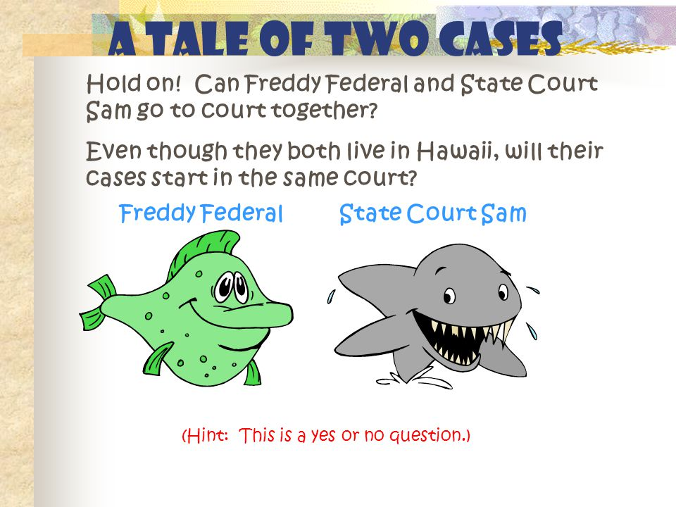 A Tale of Two Cases Hold on! Can Freddy Federal and State Court Sam go to court together? Even though they both live in Hawaii, will their cases start