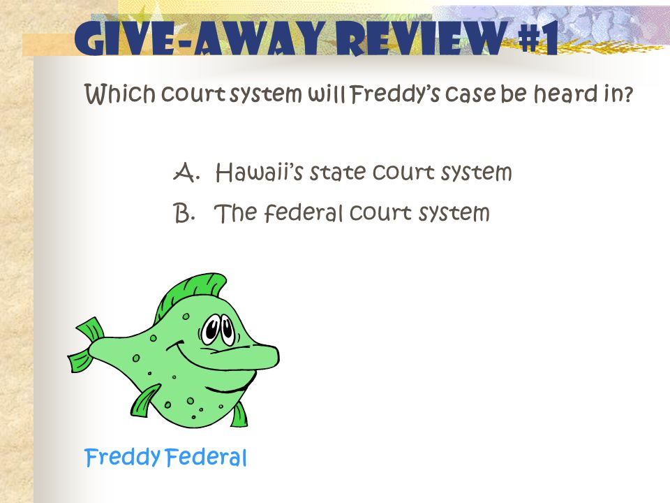 GIVE-AWAY REVIEW #1 Which court system will Freddy's case be heard in? A. Hawaii's state court system B. The federal court system Freddy Federal